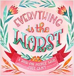 Everything Is the Worst: A Book for People Who Just Can\'t