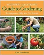 Beginner\'s Illustrated Guide to Gardening: Techniques to Help You Get Started