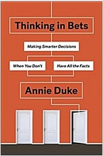 Thinking in Bets : Making Smarter Decisions When You Don\'t Have All the Facts
