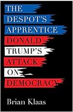 The Despot\'s Apprentice: Donald Trump\'s Attack on Democracy