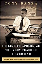 I\'d Like to Apologize to Every Teacher I Ever Had: My Year as a Rookie Teacher at Northeast High