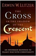 The Cross in the Shadow of the Crescent: An Informed Response to Islam\'s War with Christianity