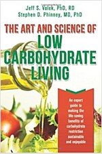 The Art and Science of Low Carbohydrate Living: An Expert Guide to Making the Life-Saving Benefits of Carbohydrate Restriction Sustainable and Enjoyab