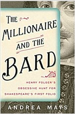 The Millionaire and the Bard: Henry Folger\'s Obsessive Hunt for Shakespeare\'s First Folio