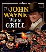 The Official John Wayne Way to Grill: Great Stories & Manly Meals Shared by Duke\'s Family