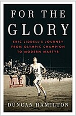 For the Glory: Eric Liddell\'s Journey from Olympic Champion to Modern Martyr