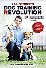 Zak George\'s Dog Training Revolution: The Complete Guide to Raising the Perfect Pet with Love