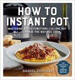 How to Instant Pot: Mastering All the Functions of the One Pot That Will Change the Way You Cook - Now Completely Updated for the Latest G