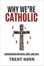 Why We\'re Catholic: Our Reasons for Faith, Hope, and Love