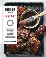 Dinner in an Instant: 75 Modern Recipes for Your Pressure Cooker, Multicooker, and Instant Pot(r)
