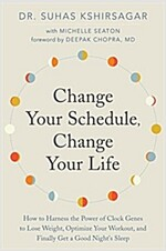 Change Your Schedule, Change Your Life: How to Harness the Power of Clock Genes to Lose Weight, Optimize Your Workout, and Finally Get a Good Night\'s