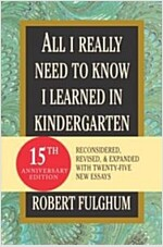 All I Really Need to Know I Learned in Kindergarten: Fifteenth Anniversary Edition Reconsidered, Revised, & Expanded with Twenty-Five New Essays