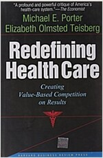 Redefining Health Care: Creating Value-Based Competition on Results