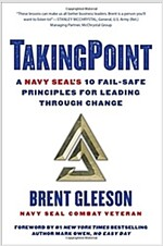 Takingpoint: A Navy Seal\'s 10 Fail Safe Principles for Leading Through Change
