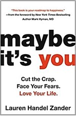 Maybe It\'s You: Cut the Crap. Face Your Fears. Love Your Life.