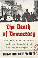 The Death of Democracy: Hitler\'s Rise to Power and the Downfall of the Weimar Republic