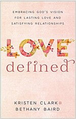 Love Defined: Embracing God\'s Vision for Lasting Love and Satisfying Relationships