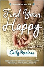 Find Your Happy Daily Mantras: 365 Days of Motivation for a Happy, Peaceful, and Fulfilling Life