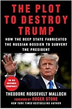 The Plot to Destroy Trump: How the Deep State Fabricated the Russian Dossier to Subvert the President