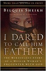I Dared to Call Him Father: The Miraculous Story of a Muslim Woman\'s Encounter with God
