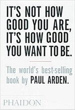 It\'s Not How Good You are, it\'s How Good You Want to be : The World\'s Best-Selling Book by Paul Arden