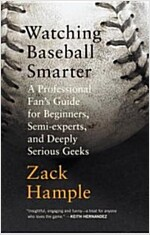 Watching Baseball Smarter: A Professional Fan\'s Guide for Beginners, Semi-Experts, and Deeply Serious Geeks