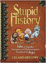 Stupid History: Tales of Stupidity, Strangeness, and Mythconcetions Throughout the Ages