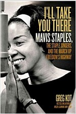 I\'ll Take You There: Mavis Staples, the Staple Singers, and the March Up Freedom\'s Highway