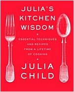 Julia\'s Kitchen Wisdom: Essential Techniques and Recipes from a Lifetime of Cooking