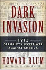 Dark Invasion: 1915: Germany\'s Secret War and the Hunt for the First Terrorist Cell in America