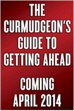 The Curmudgeon\'s Guide to Getting Ahead: Dos and Don\'ts of Right Behavior, Tough Thinking, Clear Writing, and Living a Good Life