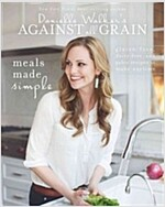 Danielle Walker\'s Against All Grain: Meals Made Simple: Gluten-Free, Dairy-Free, and Paleo Recipes to Make Anytime