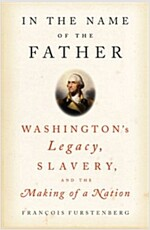 In the Name of the Father: Washington\'s Legacy, Slavery, and the Making  of a Nation