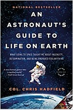 An Astronaut\'s Guide to Life on Earth: What Going to Space Taught Me about Ingenuity, Determination, and Being Prepared for Anything