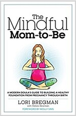 The Mindful Mom-To-Be: A Modern Doula\'s Guide to Building a Healthy Foundation from Pregnancy Through Birth