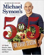 Michael Symon\'s 5 in 5 for Every Season: 165 Quick Dinners, Sides, Holiday Dishes, and More
