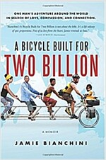 A Bicycle Built for Two Billion: One Man\'s Adventure Around the World in Search of Love, Compassion, and Connection