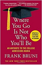 Where You Go Is Not Who You\'ll Be: An Antidote to the College Admissions Mania