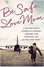 Be Safe, Love Mom: A Military Mom\'s Stories of Courage, Comfort, and Surviving Life on the Home Front