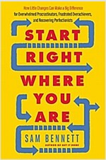 Start Right Where You Are: How Little Changes Can Make a Big Difference for Overwhelmed Procrastinators, Frustrated Overachievers, and Recovering