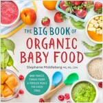 The Big Book of Organic Baby Food: Baby Pur?s, Finger Foods, and Toddler Meals for Every Stage
