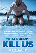 What Doesn\'t Kill Us: How Freezing Water, Extreme Altitude, and Environmental Conditioning Will Renew Our Lost Evolutionary Strength