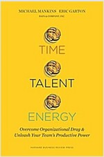 Time, Talent, Energy: Overcome Organizational Drag and Unleash Your Teama\'s Productive Power