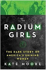 The Radium Girls: The Dark Story of America\'s Shining Women