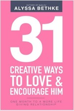 31 Creative Ways to Love & Encourage Him: One Month to a More Life Giving Relationship