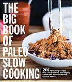 The Big Book of Paleo Slow Cooking: 200 Nourishing Recipes That Cook Carefree, for Everyday Dinners and Weekend Feasts
