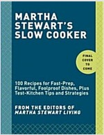 Martha Stewart\'s Slow Cooker: 110 Recipes for Flavorful, Foolproof Dishes (Including Desserts!), Plus Test- KI Tchen Tips and Strategies: A Cookbook