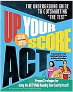 Up Your Score: ACT, 2018-2019 Edition: The Underground Guide to Outsmarting \